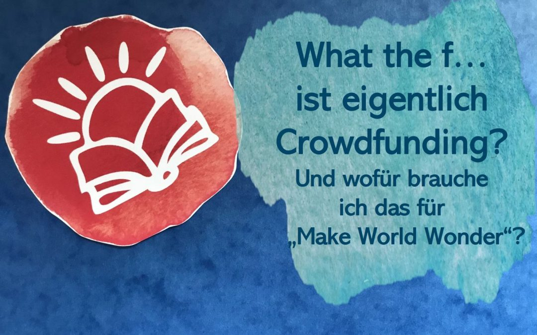 """What the F…? ist eigentlich Crowdfunding? Und wofür brauche ich das für mein Buch """"Make World Wonder""""?"""